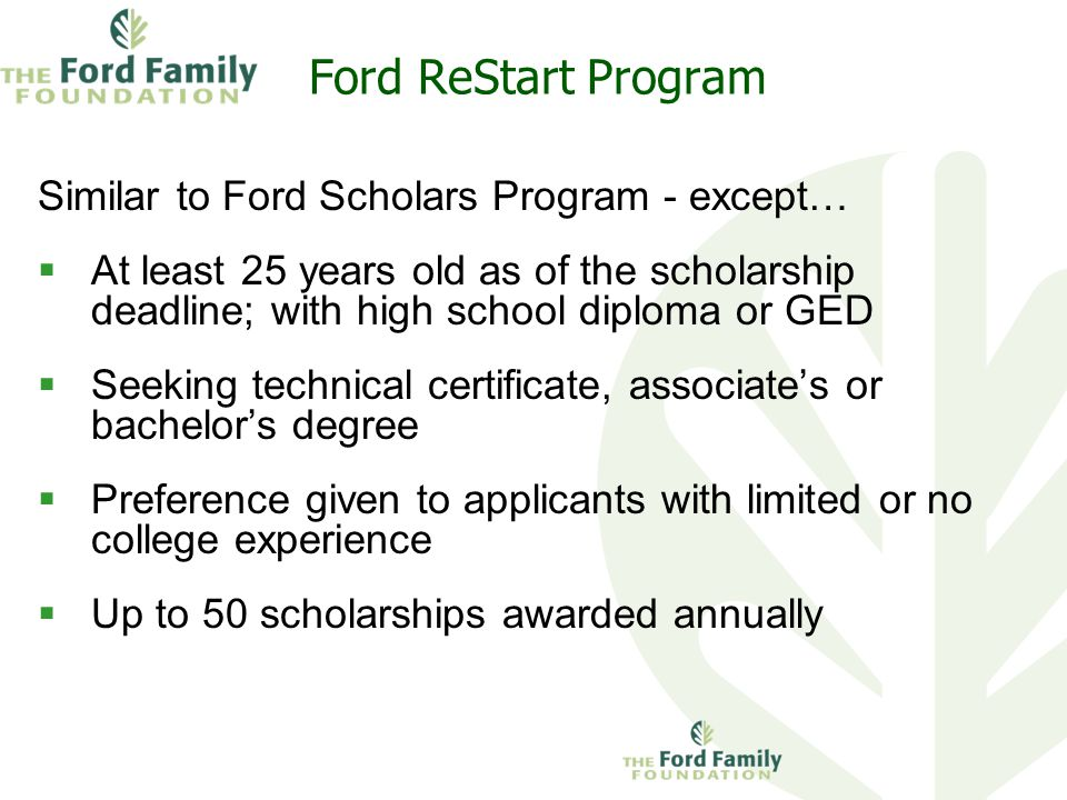 Ford ReStart Program Similar to Ford Scholars Program - except…  At least 25 years old as of the scholarship deadline; with high school diploma or GED  Seeking technical certificate, associate's or bachelor's degree  Preference given to applicants with limited or no college experience  Up to 50 scholarships awarded annually