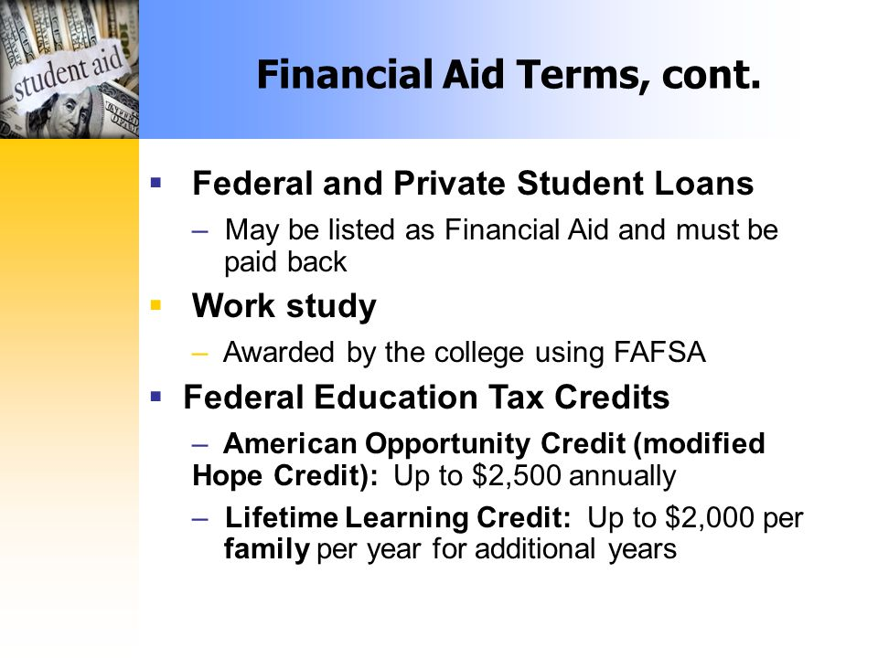  Federal and Private Student Loans – May be listed as Financial Aid and must be paid back  Work study – Awarded by the college using FAFSA  Federal Education Tax Credits – American Opportunity Credit (modified Hope Credit): Up to $2,500 annually – Lifetime Learning Credit: Up to $2,000 per family per year for additional years Financial Aid Terms, cont.