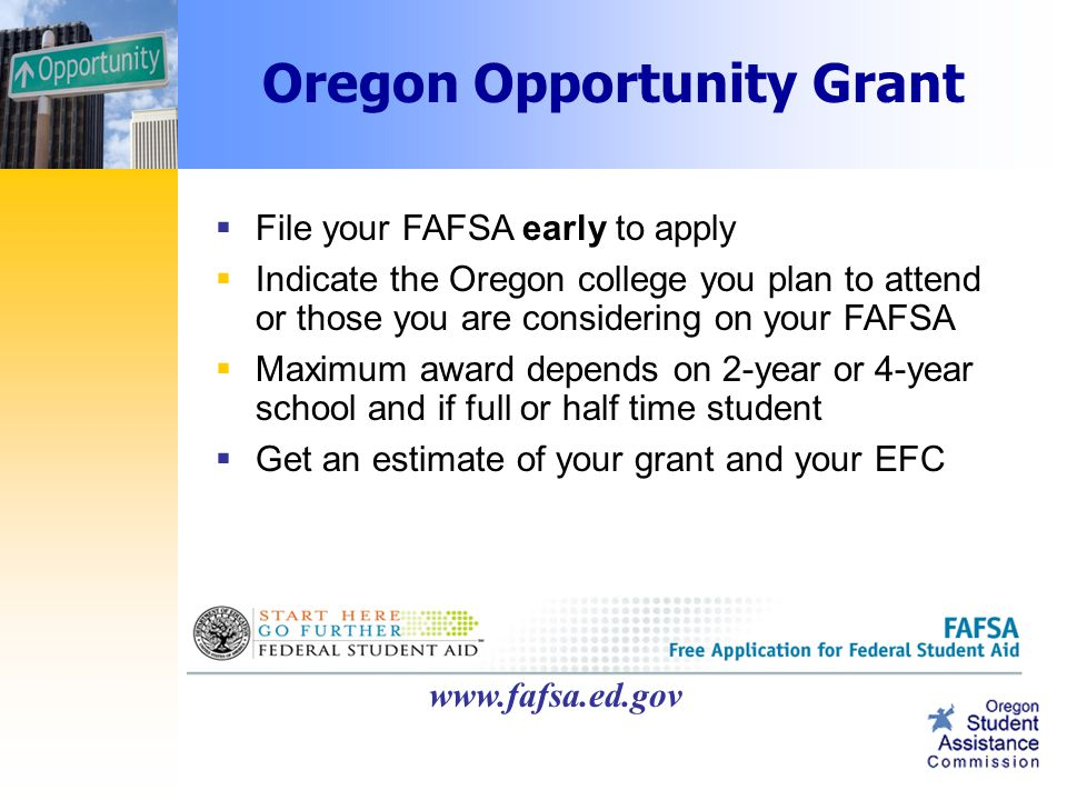 Oregon Opportunity Grant  File your FAFSA early to apply  Indicate the Oregon college you plan to attend or those you are considering on your FAFSA  Maximum award depends on 2-year or 4-year school and if full or half time student  Get an estimate of your grant and your EFC www.fafsa.ed.gov