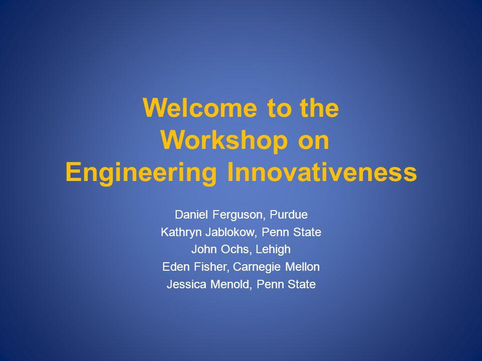 Welcome to the Workshop on Engineering Innovativeness Daniel Ferguson, Purdue Kathryn Jablokow, Penn State John Ochs, Lehigh Eden Fisher, Carnegie Mellon Jessica Menold, Penn State