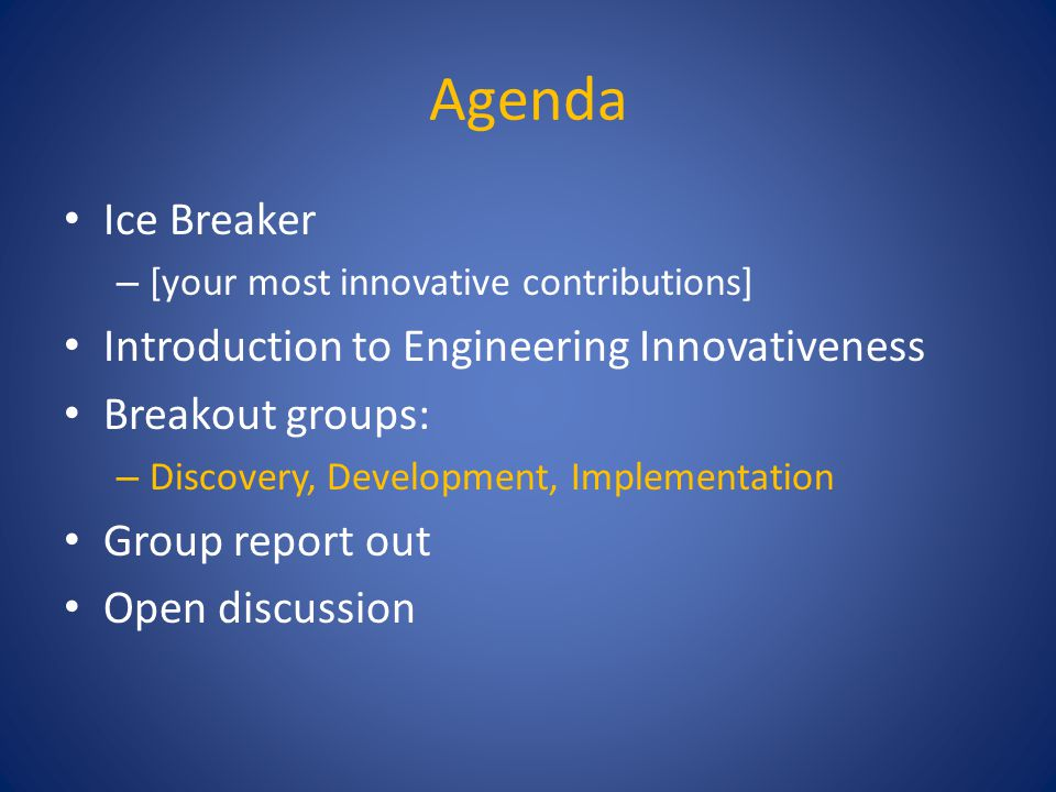 Agenda Ice Breaker – [your most innovative contributions] Introduction to Engineering Innovativeness Breakout groups: – Discovery, Development, Implementation Group report out Open discussion