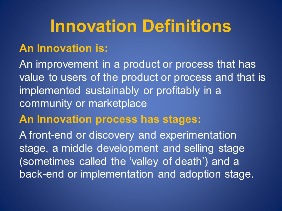 Innovation Definitions An Innovation is: An improvement in a product or process that has value to users of the product or process and that is implemented sustainably or profitably in a community or marketplace An Innovation process has stages: A front-end or discovery and experimentation stage, a middle development and selling stage (sometimes called the 'valley of death') and a back-end or implementation and adoption stage.