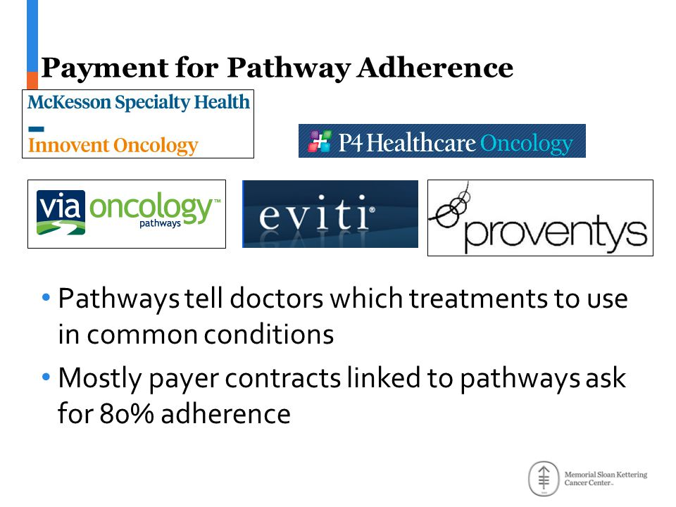 Payment for Pathway Adherence Pathways tell doctors which treatments to use in common conditions Mostly payer contracts linked to pathways ask for 80% adherence