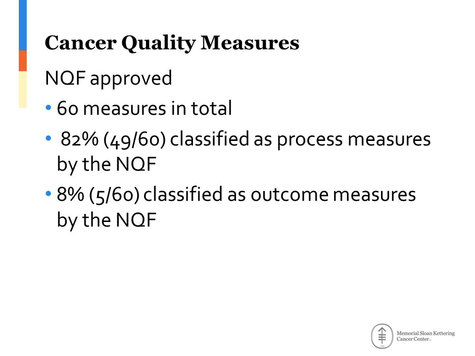 Cancer Quality Measures NQF approved 60 measures in total 82% (49/60) classified as process measures by the NQF 8% (5/60) classified as outcome measures by the NQF