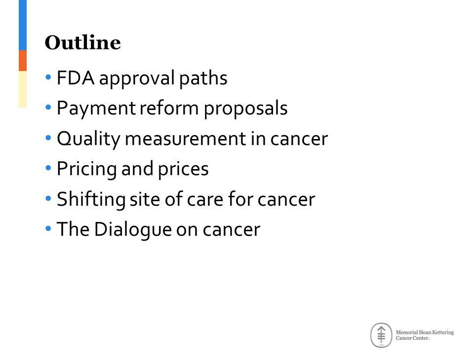 Outline FDA approval paths Payment reform proposals Quality measurement in cancer Pricing and prices Shifting site of care for cancer The Dialogue on cancer
