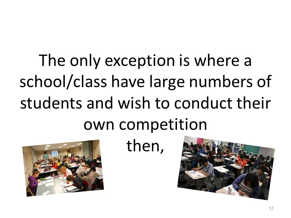 The only exception is where a school/class have large numbers of students and wish to conduct their own competition then, 13