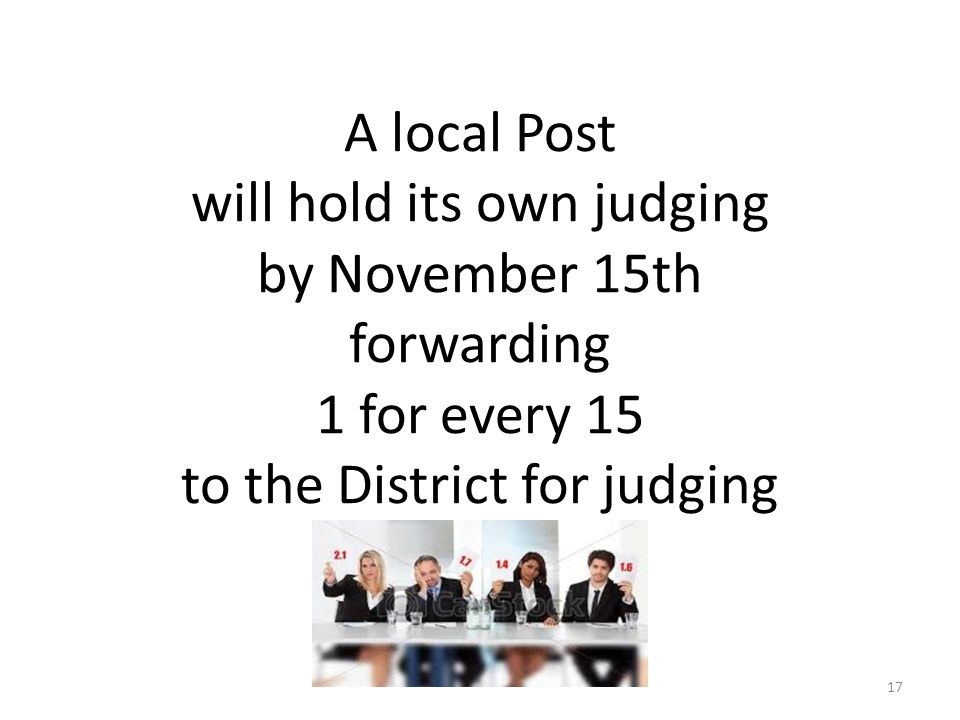 A local Post will hold its own judging by November 15th forwarding 1 for every 15 to the District for judging 17