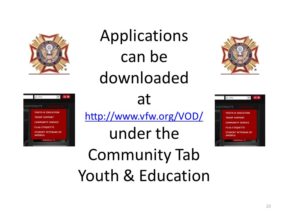 Applications can be downloaded at http://www.vfw.org/VOD/ under the Community Tab Youth & Education http://www.vfw.org/VOD/ 20