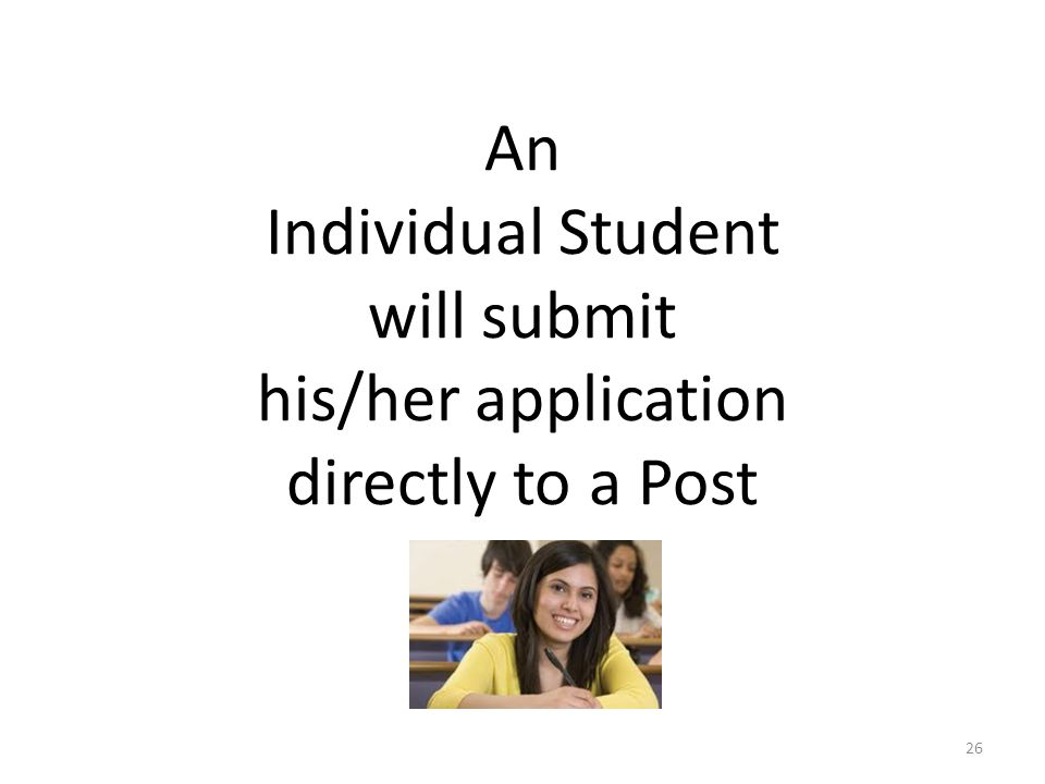 An Individual Student will submit his/her application directly to a Post 26