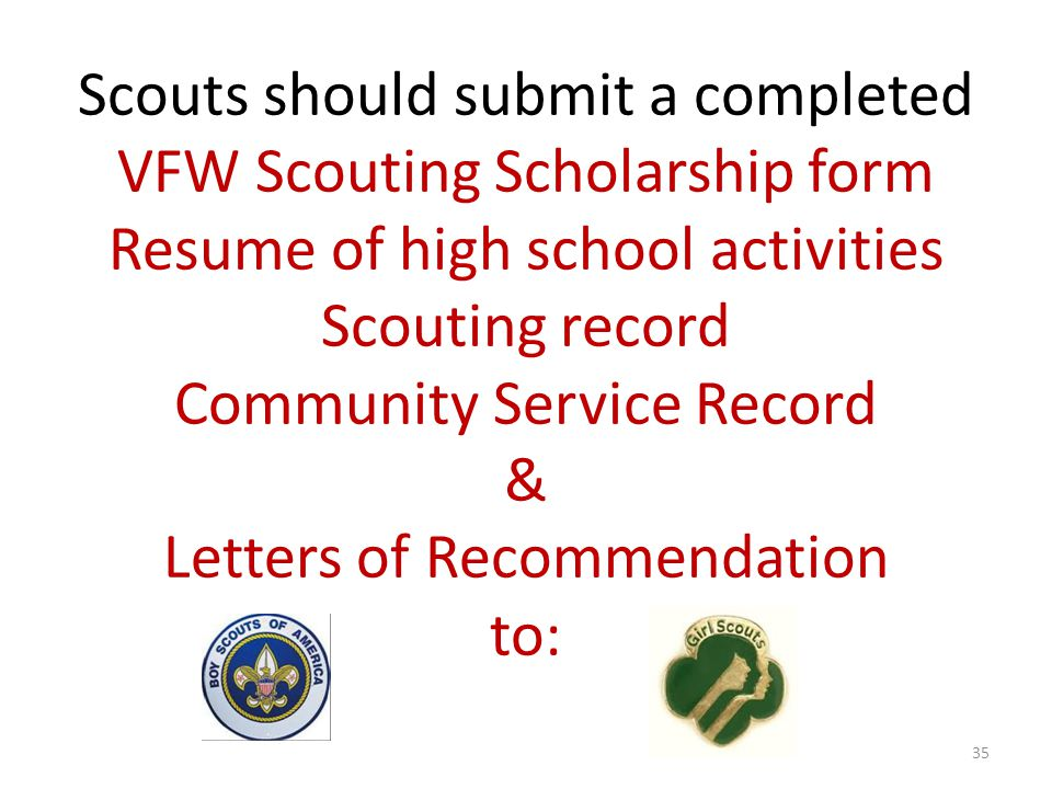Scouts should submit a completed VFW Scouting Scholarship form Resume of high school activities Scouting record Community Service Record & Letters of Recommendation to: 35