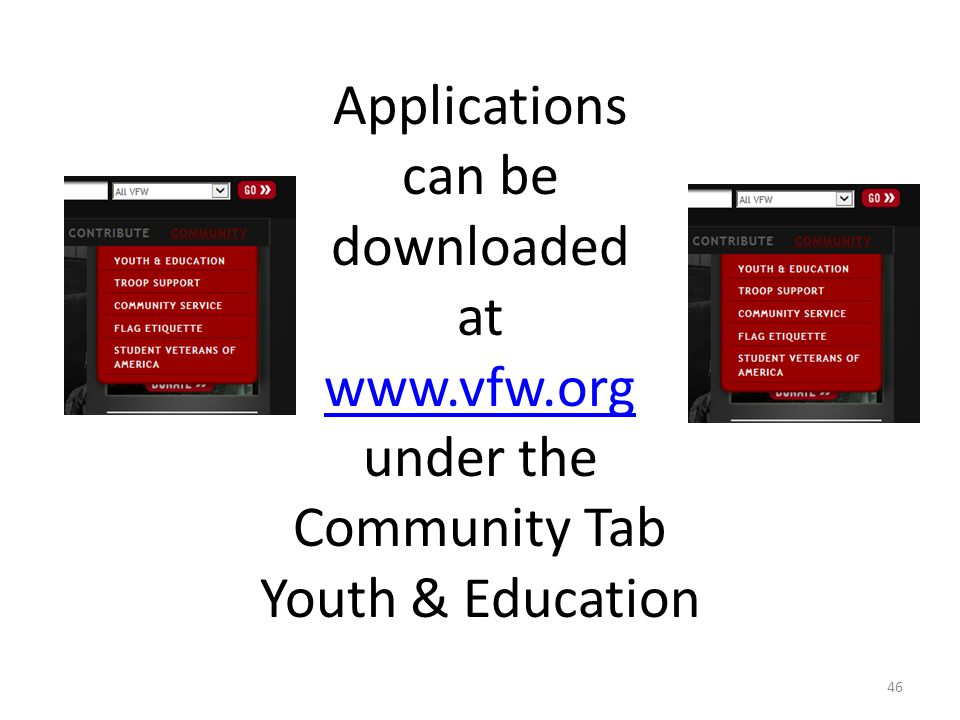 Applications can be downloaded at www.vfw.org under the Community Tab Youth & Education www.vfw.org 46