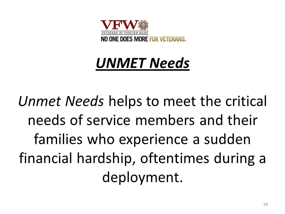 UNMET Needs Unmet Needs helps to meet the critical needs of service members and their families who experience a sudden financial hardship, oftentimes during a deployment.