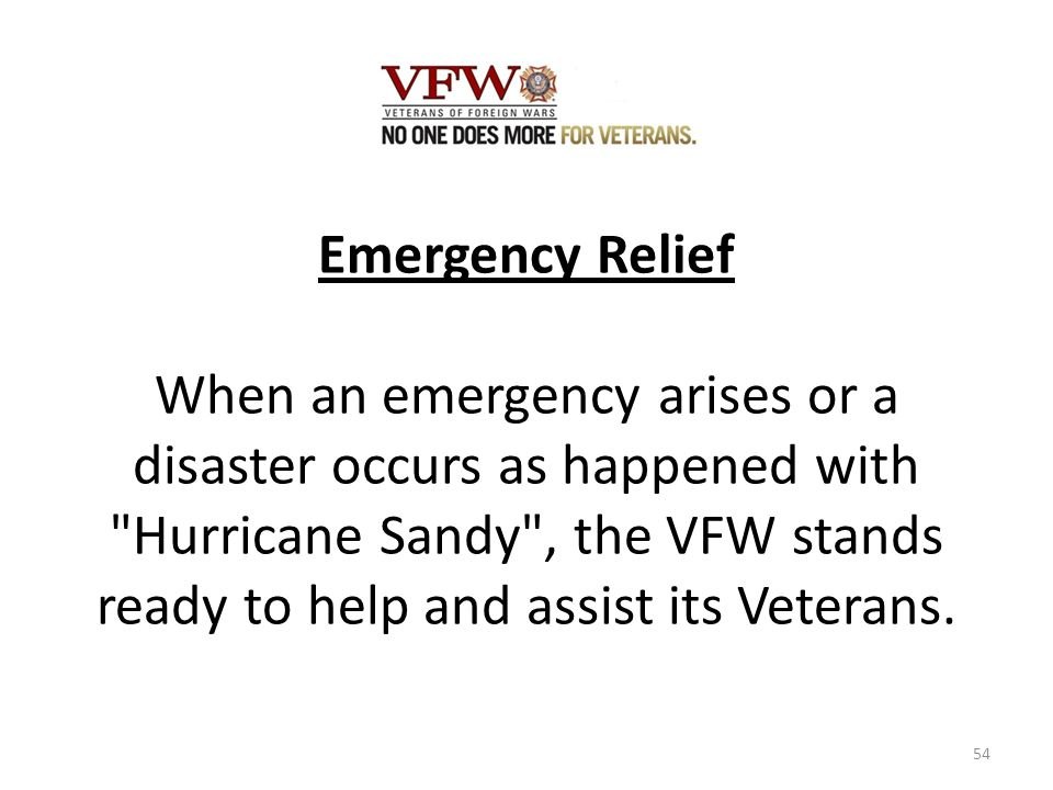 Emergency Relief When an emergency arises or a disaster occurs as happened with Hurricane Sandy , the VFW stands ready to help and assist its Veterans.