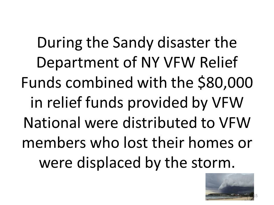 During the Sandy disaster the Department of NY VFW Relief Funds combined with the $80,000 in relief funds provided by VFW National were distributed to VFW members who lost their homes or were displaced by the storm.
