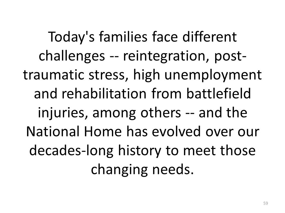 Today s families face different challenges -- reintegration, post- traumatic stress, high unemployment and rehabilitation from battlefield injuries, among others -- and the National Home has evolved over our decades-long history to meet those changing needs.