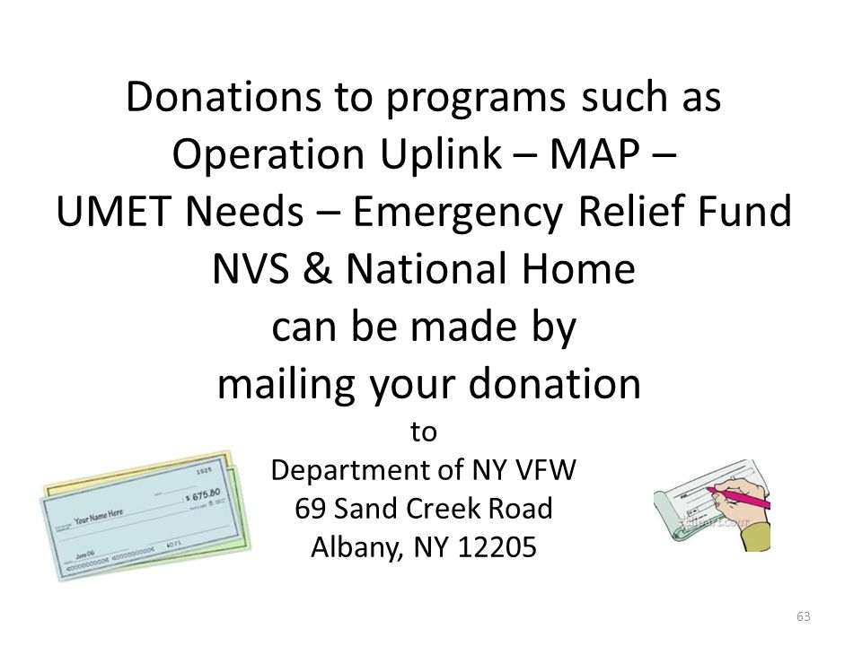 Donations to programs such as Operation Uplink – MAP – UMET Needs – Emergency Relief Fund NVS & National Home can be made by mailing your donation to Department of NY VFW 69 Sand Creek Road Albany, NY 12205 63