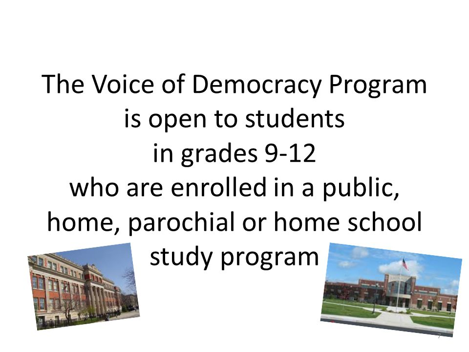 The Voice of Democracy Program is open to students in grades 9-12 who are enrolled in a public, home, parochial or home school study program 7
