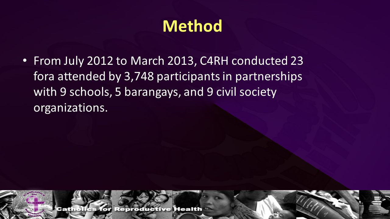 Method From July 2012 to March 2013, C4RH conducted 23 fora attended by 3,748 participants in partnerships with 9 schools, 5 barangays, and 9 civil society organizations.