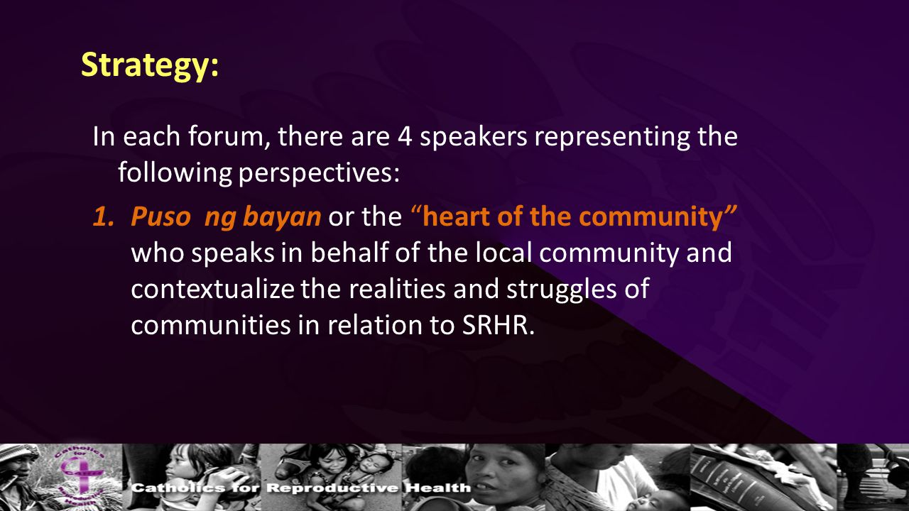 Strategy: In each forum, there are 4 speakers representing the following perspectives: 1.Puso ng bayan or the heart of the community who speaks in behalf of the local community and contextualize the realities and struggles of communities in relation to SRHR.