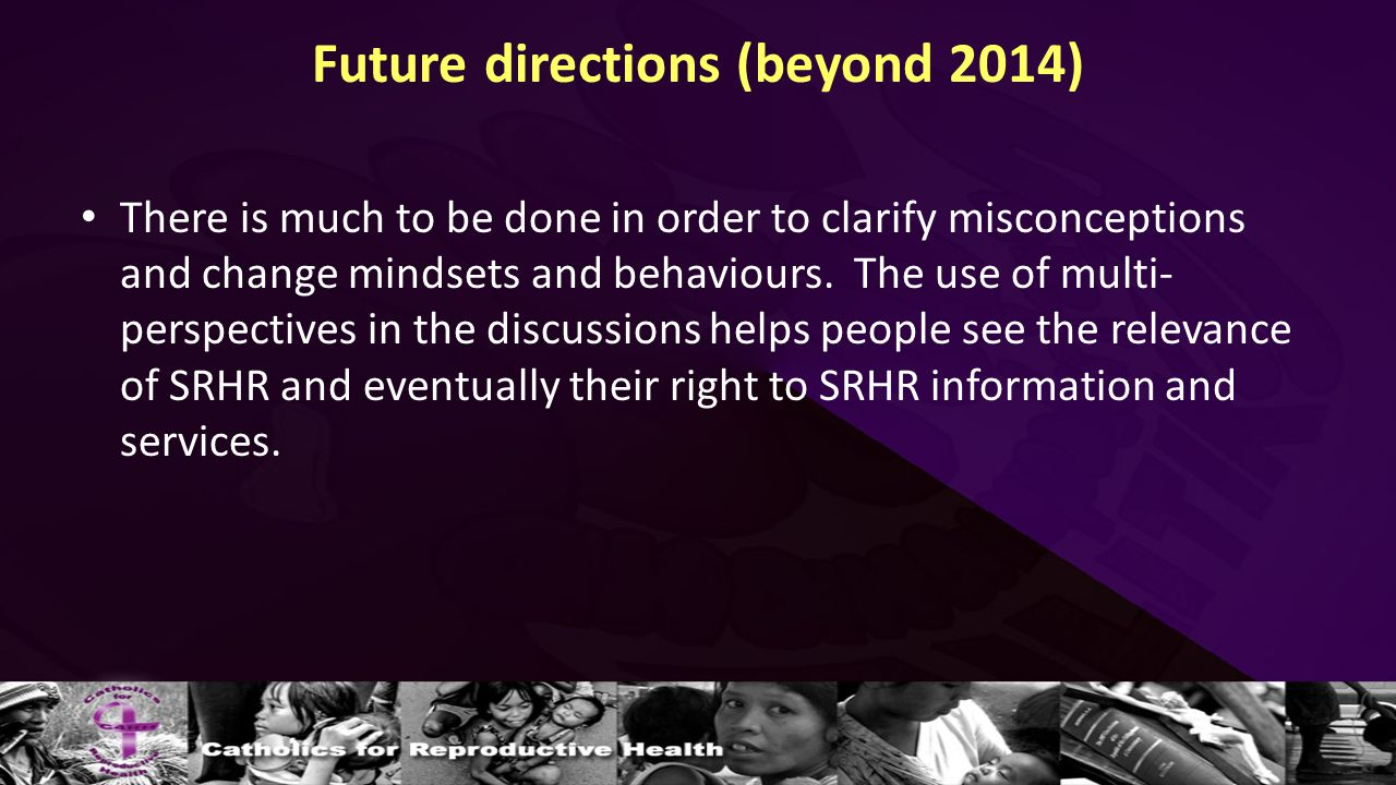 Future directions (beyond 2014) There is much to be done in order to clarify misconceptions and change mindsets and behaviours.
