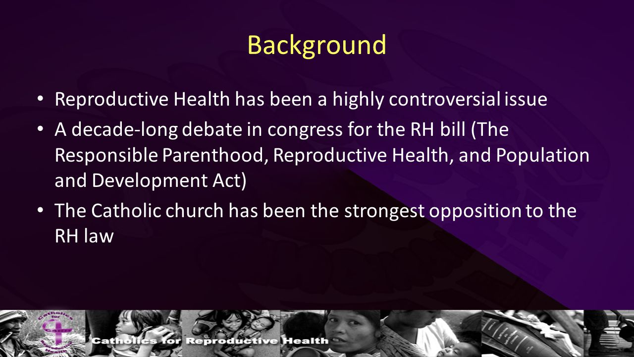 Background Reproductive Health has been a highly controversial issue A decade-long debate in congress for the RH bill (The Responsible Parenthood, Reproductive Health, and Population and Development Act) The Catholic church has been the strongest opposition to the RH law