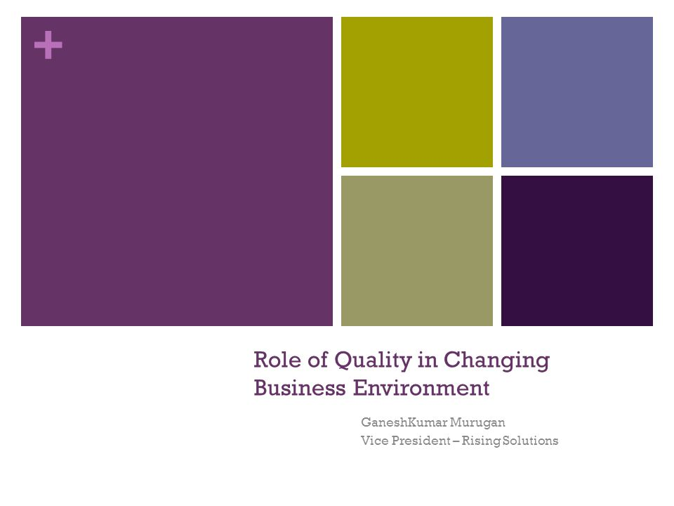 + Role of Quality in Changing Business Environment GaneshKumar Murugan Vice President – Rising Solutions