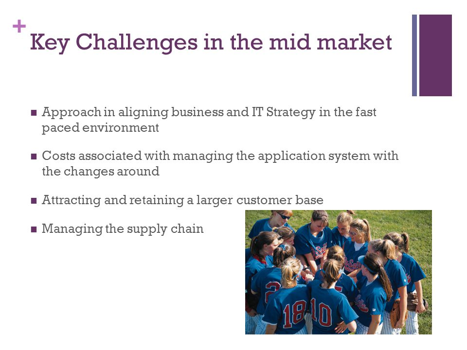 + Key Challenges in the mid market Approach in aligning business and IT Strategy in the fast paced environment Costs associated with managing the application system with the changes around Attracting and retaining a larger customer base Managing the supply chain