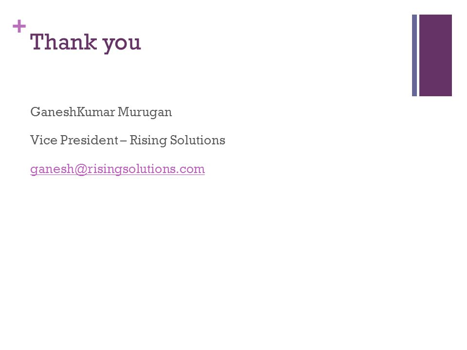+ Thank you GaneshKumar Murugan Vice President – Rising Solutions ganesh@risingsolutions.com