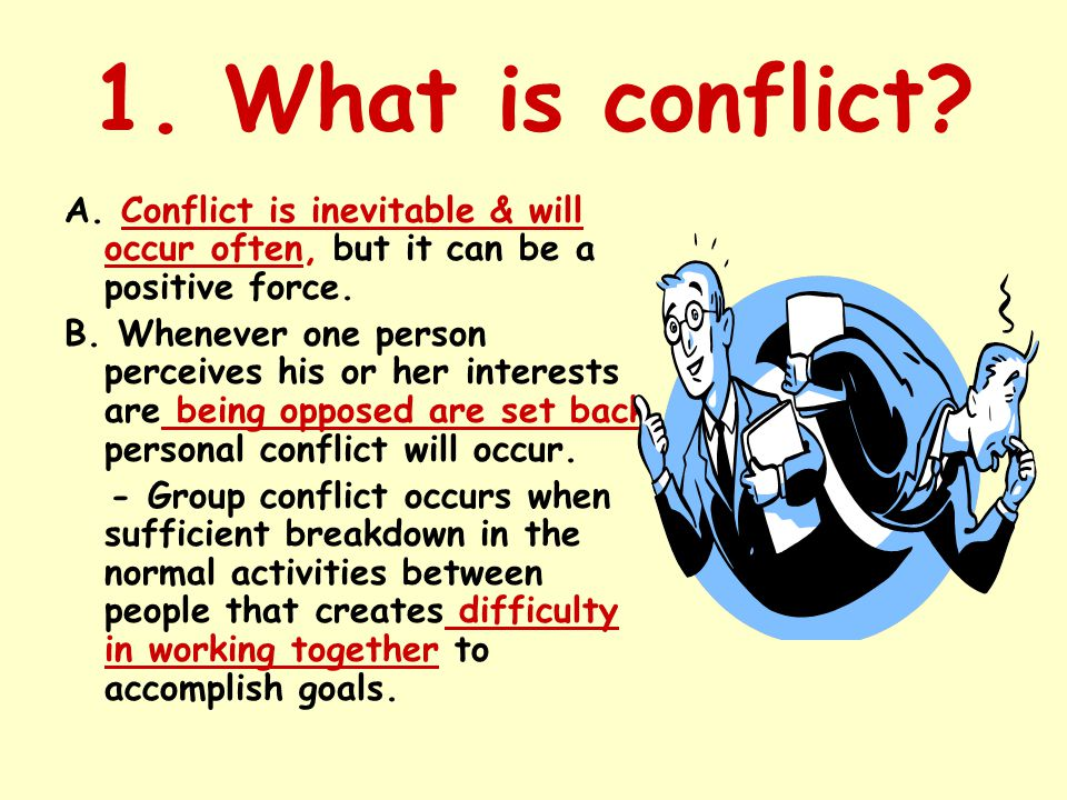 1. What is conflict? A. Conflict is inevitable & will occur often, but it can be a positive force. B. Whenever one person perceives his or her interes