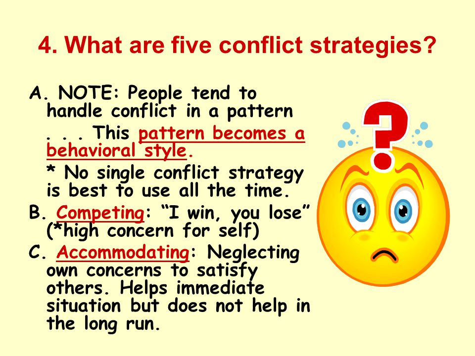 4. What are five conflict strategies? A. NOTE: People tend to handle conflict in a pattern... This pattern becomes a behavioral style. * No single con