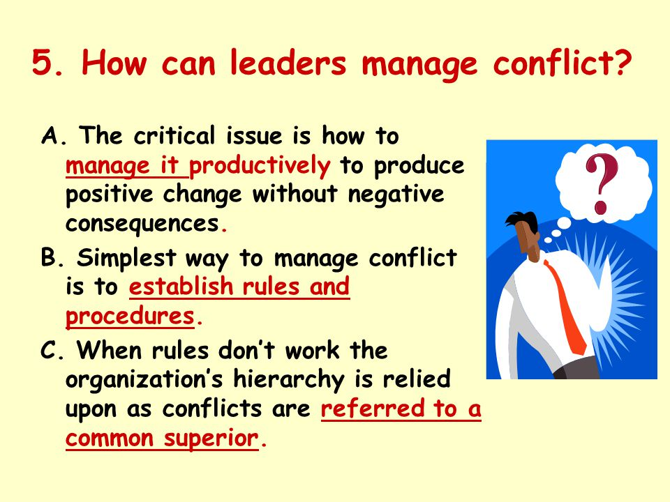5. How can leaders manage conflict? A. The critical issue is how to manage it productively to produce positive change without negative consequences. B