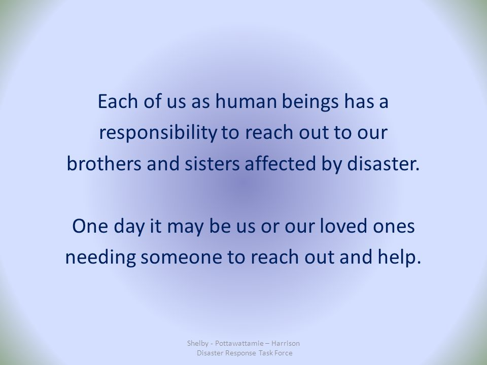 Each of us as human beings has a responsibility to reach out to our brothers and sisters affected by disaster.