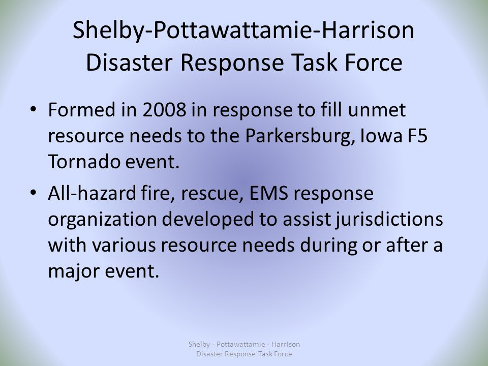 Shelby-Pottawattamie-Harrison Disaster Response Task Force Formed in 2008 in response to fill unmet resource needs to the Parkersburg, Iowa F5 Tornado event.