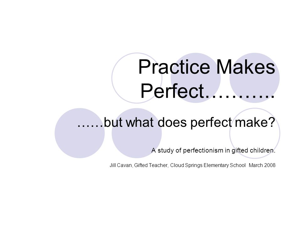 Practice Makes Perfect……….. ……but what does perfect make.