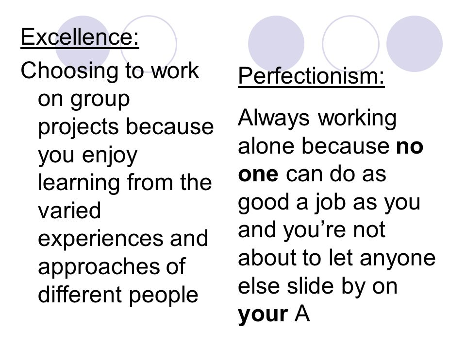Excellence: Choosing to work on group projects because you enjoy learning from the varied experiences and approaches of different people Perfectionism: Always working alone because no one can do as good a job as you and you're not about to let anyone else slide by on your A