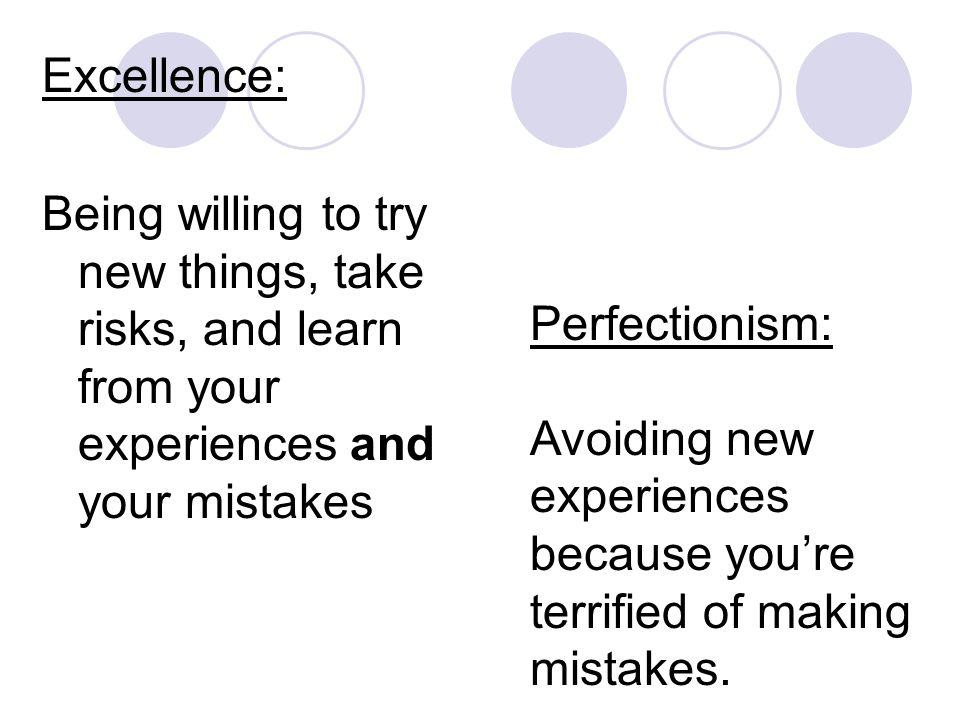 Excellence: Being willing to try new things, take risks, and learn from your experiences and your mistakes Perfectionism: Avoiding new experiences because you're terrified of making mistakes.