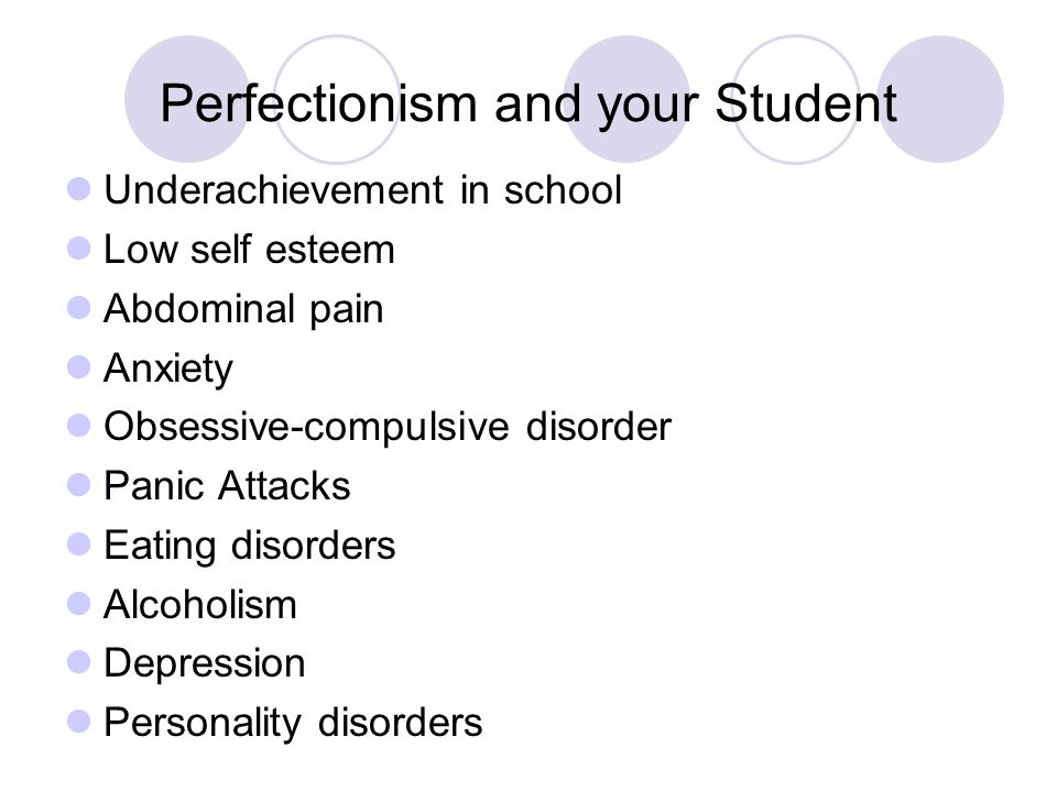 Perfectionism and your Student Underachievement in school Low self esteem Abdominal pain Anxiety Obsessive-compulsive disorder Panic Attacks Eating disorders Alcoholism Depression Personality disorders
