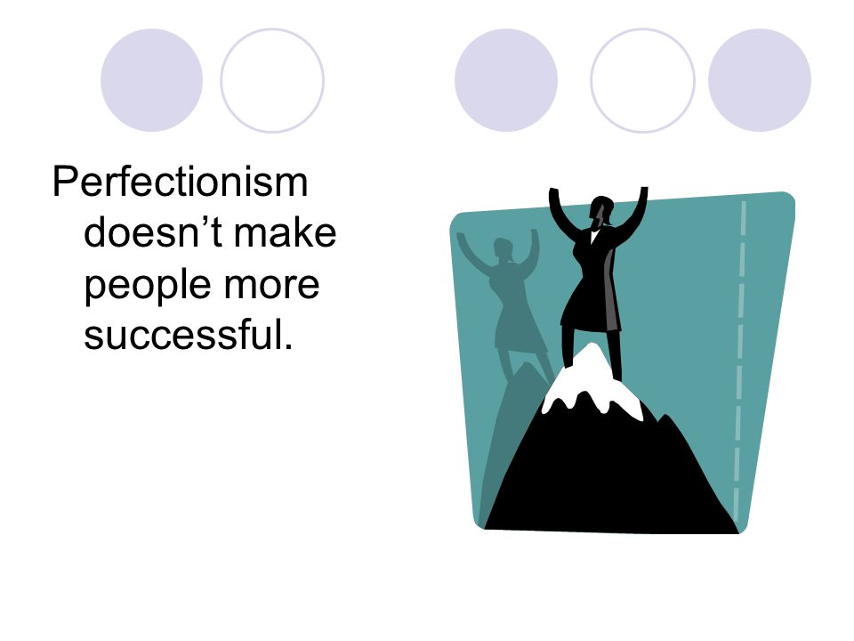 Perfectionism doesn't make people more successful.