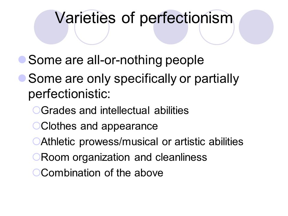 Varieties of perfectionism Some are all-or-nothing people Some are only specifically or partially perfectionistic:  Grades and intellectual abilities  Clothes and appearance  Athletic prowess/musical or artistic abilities  Room organization and cleanliness  Combination of the above