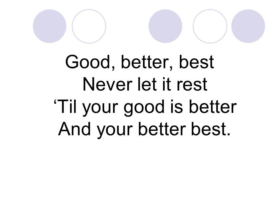 Good, better, best Never let it rest 'Til your good is better And your better best.