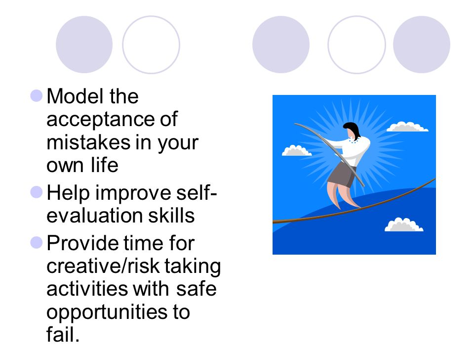 Model the acceptance of mistakes in your own life Help improve self- evaluation skills Provide time for creative/risk taking activities with safe opportunities to fail.