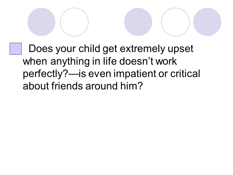 Does your child get extremely upset when anything in life doesn't work perfectly —is even impatient or critical about friends around him