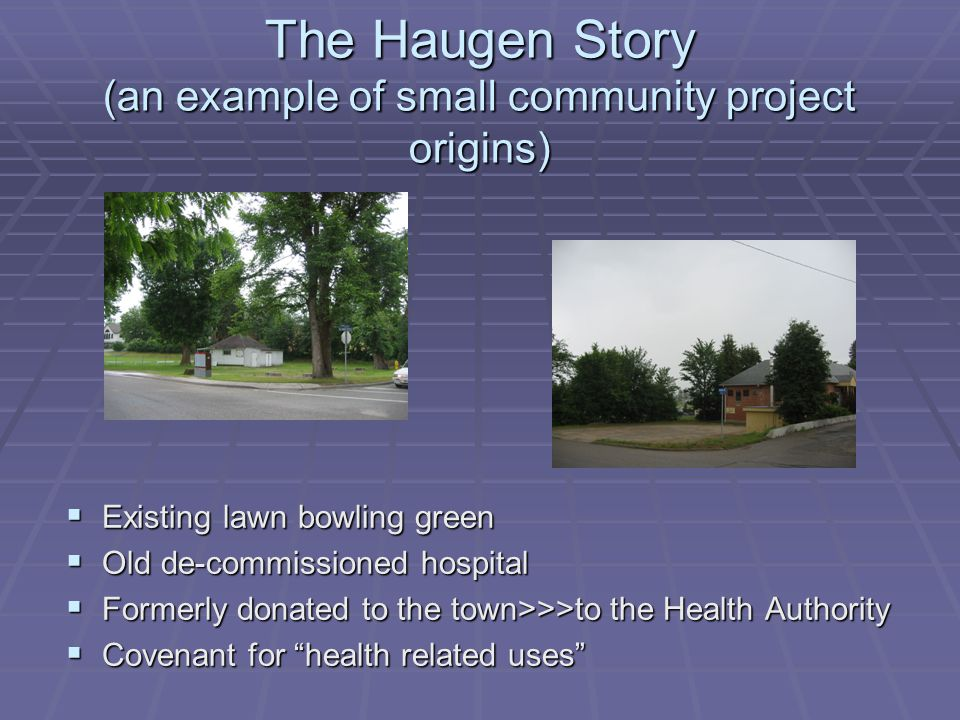 The Haugen Story (an example of small community project origins)  Existing lawn bowling green  Old de-commissioned hospital  Formerly donated to the town>>>to the Health Authority  Covenant for health related uses