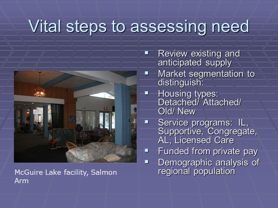 Vital steps to assessing need  Review existing and anticipated supply  Market segmentation to distinguish:  Housing types: Detached/ Attached/ Old/ New  Service programs: IL, Supportive, Congregate, AL, Licensed Care  Funded from private pay  Demographic analysis of regional population McGuire Lake facility, Salmon Arm