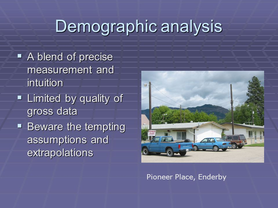 Demographic analysis  A blend of precise measurement and intuition  Limited by quality of gross data  Beware the tempting assumptions and extrapolations Pioneer Place, Enderby