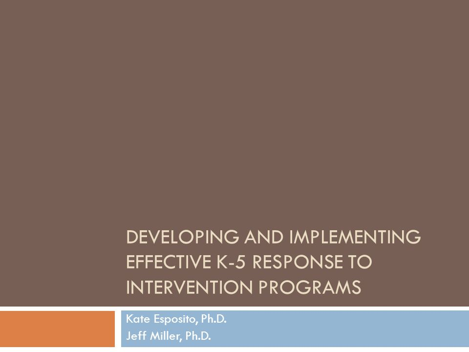 DEVELOPING AND IMPLEMENTING EFFECTIVE K-5 RESPONSE TO INTERVENTION PROGRAMS Kate Esposito, Ph.D.