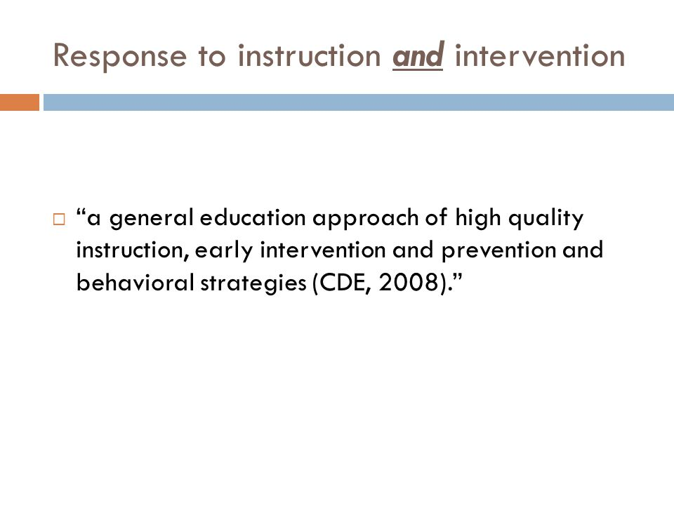 Response to instruction and intervention  a general education approach of high quality instruction, early intervention and prevention and behavioral strategies (CDE, 2008).