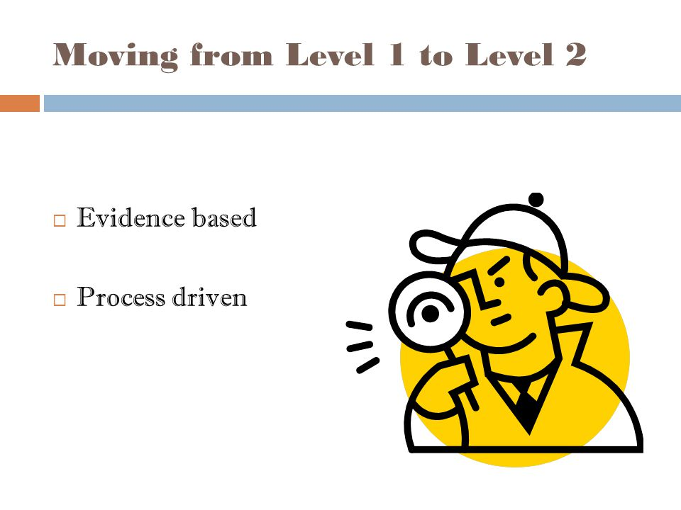 Moving from Level 1 to Level 2  Evidence based  Process driven