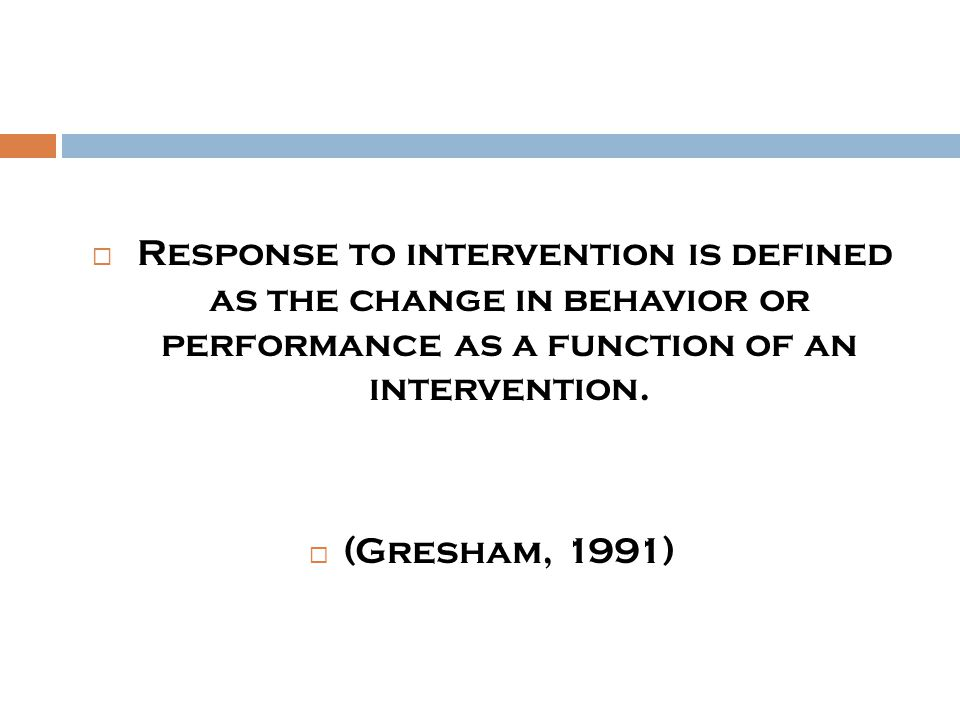  Response to intervention is defined as the change in behavior or performance as a function of an intervention.