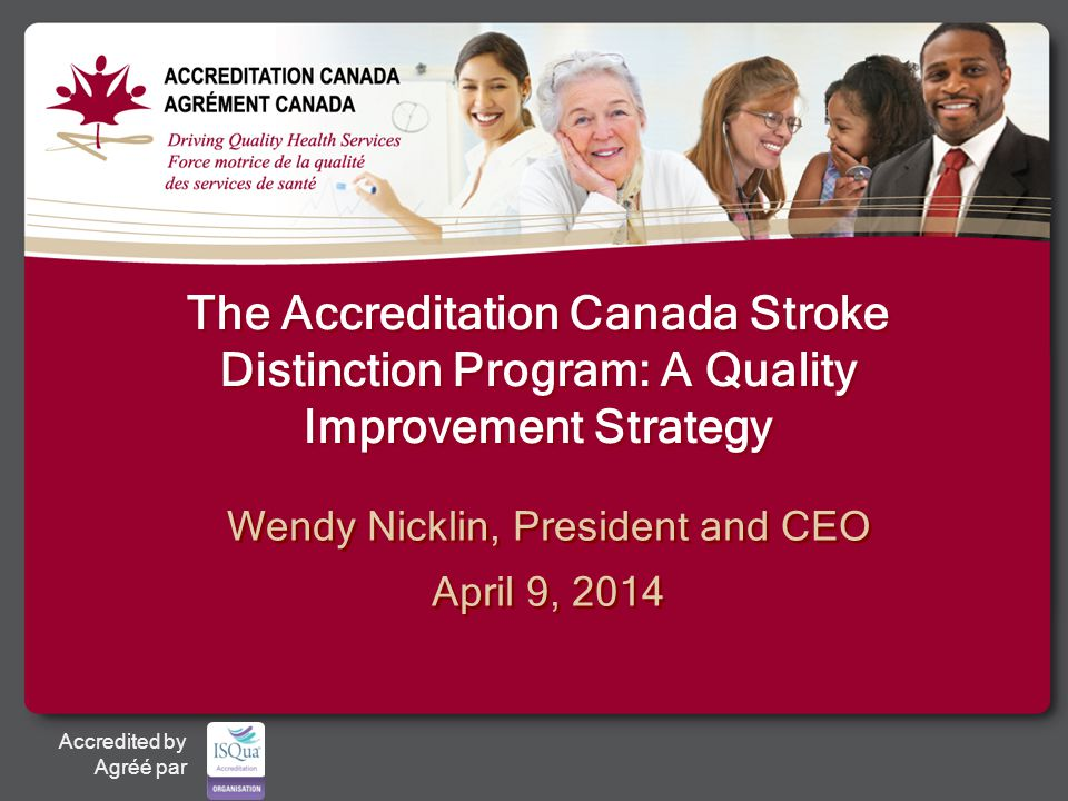Accredited by Agréé par The Accreditation Canada Stroke Distinction Program: A Quality Improvement Strategy Wendy Nicklin, President and CEO April 9, 2014 Wendy Nicklin, President and CEO April 9, 2014